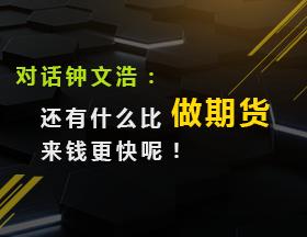 对话钟文浩:还有什么比做期货来钱更快呢!