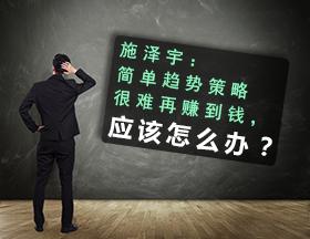 施泽宇:简单趋势策略很难再赚到钱,应该怎么办?