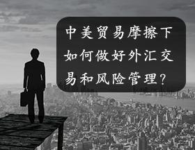 中美贸易摩擦下,如何做好外汇交易和风险管理?
