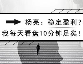 杨亮:稳定盈利?我每天看盘10分钟足矣!