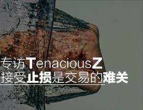 专访TenaciousZ:接受止损是交易的难关