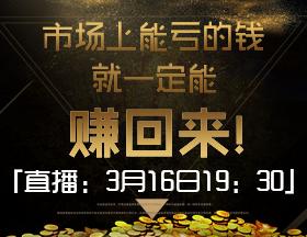 直播:3月16日19:30,市场上能亏的钱,就一定能赚回来!